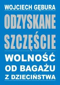 Odzyskane szczęście. Wolność od bagażu z dzieciństwa - Wojciech Gębura - ebook