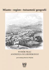 Miasto - region - tożsamość geografii. Wybór prac Andrzeja Suliborskiego