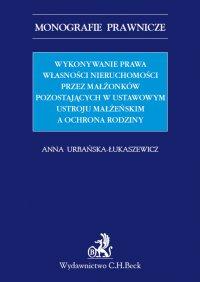 Wykonywanie prawa własności nieruchomości przez małżonków pozostających w ustawowym ustroju małżeńskim a ochrona rodziny - Anna Urbańska-Łukaszewicz - ebook