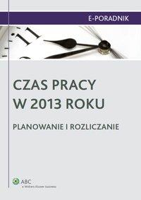 Czas pracy w 2013 roku. Planowanie i rozliczanie - Ewa Suknarowska-Drzewiecka - ebook