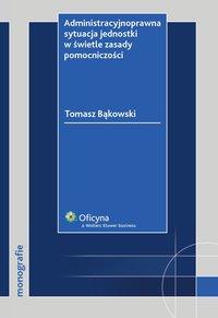 Administracyjnoprawna sytuacja jednostki w świetle zasady pomocniczości - Tomasz Bąkowski - ebook