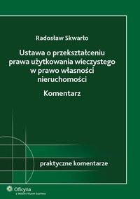 Ustawa o przekształceniu prawa użytkowania wieczystego w prawo własności nieruchomości. Komentarz - Radosław Skwarło - ebook