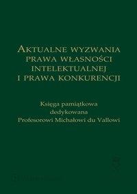 Aktualne wyzwania prawa własności intelektualnej i prawa konkurencji. Księga pamiątkowa dedykowana Profesorowi Michałowi du Vallowi