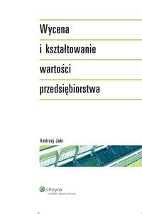 Wycena i kształtowanie wartości przedsiębiorstwa - Andrzej Jaki - ebook