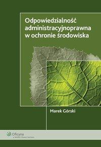Odpowiedzialność administracyjnoprawna w ochronie środowiska - Marek Górski - ebook