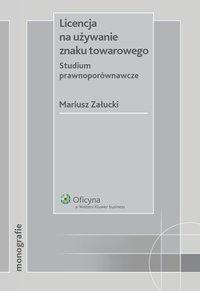 Licencja na używanie znaku towarowego. Studium prawnoporównawcze - Mariusz Załucki - ebook