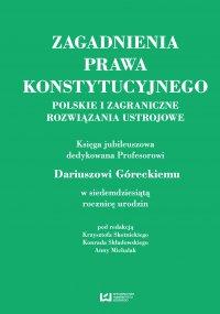 Zagadnienia prawa konstytucyjnego. Polskie i zagraniczne rozwiązania ustrojowe. Księga jubileuszowa dedykowana Profesorowi Dariuszowi Góreckiemu w siedemdziesiątą rocznicę urodzin