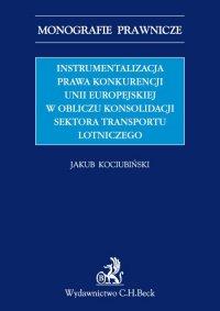 Instrumentalizacja prawa konkurencji Unii Europejskiej w obliczu konsolidacji sektora transportu lotniczego - Jakub Kociubiński - ebook