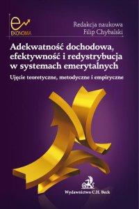 Adekwatność dochodowa, efektywność i redystrybucja w systemach emerytalnych. Ujęcie teoretyczne, metodyczne i empiryczne - Filip Chybalski - ebook
