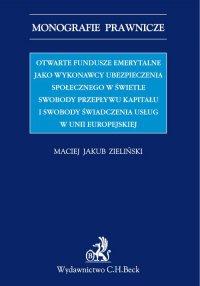 Otwarte fundusze emerytalne jako wykonawcy ubezpieczenia emerytalnego w świetle swobody świadczenia usług i swobody przepływu kapitału w UE - Maciej J. Zieliński - ebook