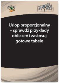 Urlop proporcjonalny – sprawdź przykłady obliczeń i zastosuj gotowe tabele - Katarzyna Wrońska-Zblewska - ebook