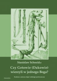 Czy Getowie (Dakowie) wierzyli w jednego Boga? Studium z zakresu religii i mitologii porównawczej - Stanisław Schneider - ebook
