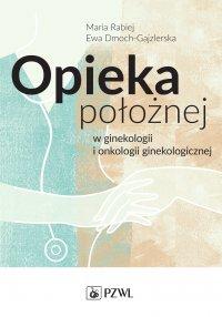 Opieka położnej w ginekologii i onkologii ginekologicznej - Ewa Dmoch-Gajzlerska - ebook