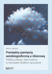 Pomiędzy pamięcią autobiograficzną a zbiorową. Polska Ludowa i stan wojenny w narracjach łódzkich nauczycieli - Marcin Kępiński - ebook