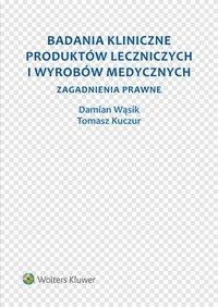 Badania kliniczne produktów leczniczych i wyrobów medycznych. Zagadnienia prawne - Tomasz Kuczur - ebook