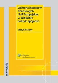 Ochrona interesów finansowych Unii Europejskiej w dziedzinie polityki spójności - Justyna Łacny - ebook