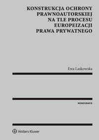Konstrukcja ochrony prawnoautorskiej na tle procesu europeizacji prawa prywatnego - Ewa Laskowska - ebook