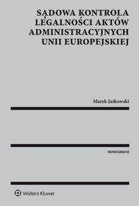 Sądowa kontrola legalności aktów administracyjnych Unii Europejskiej - Marek Jaśkowski - ebook