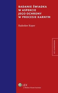 Badanie świadka w aspekcie jego ochrony w procesie karnym - Radosław Koper - ebook