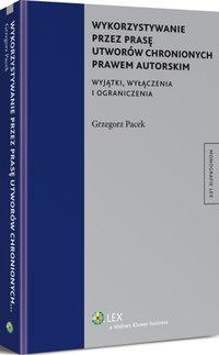Wykorzystywanie przez prasę utworów chronionych prawem autorskim. Wyjątki, wyłączenia i ograniczenia - Grzegorz Pacek - ebook