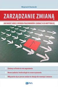 Zarządzanie zmianą. Jak radzić sobie z oporem pracowników i zadbać o ich motywację - Wojciech Daniecki - eprasa