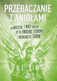 Przebaczanie z aniołami. Jak korzystać z mocy aniołów, by się uwolnić, uzdrowić i doświadczyć cudów