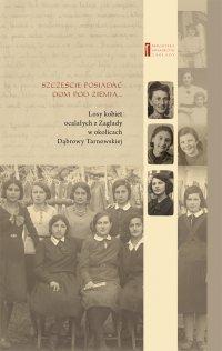 Szczęście posiadać dom pod ziemią ... Losy kobiet ocalałych z Zagłady w okolicach Dąbrowy Tarnowskiej
