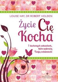 Życie Cię kocha. 7 duchowych wskazówek, które uzdrowią Twoją codzienność - Louise Hay - ebook