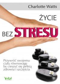 Życie bez stresu. Przywróć swojemu ciału równowagę, by cieszyć się pełnią zdrowia i szczęścia - Charlotte Watts - ebook
