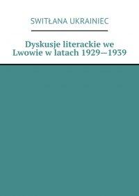Dyskusje literackie we Lwowie wlatach 1929—1939 - Switłana Ukrainiec - ebook
