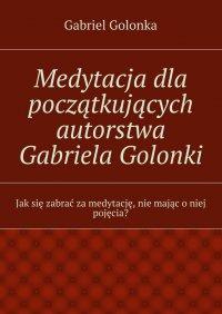 Medytacja dla początkujących autorstwa Gabriela Golonki - Gabriel Golonka - ebook