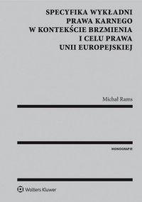Specyfika wykładni prawa karnego w kontekście brzmienia i celu prawa Unii Europejskiej - Michał Rams - ebook