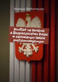 Konflikt na Ukrainie a Bezpieczeństwo Polski w zachwianym ładzie postzimnowojennym - Arkadiusz Bartłomiejczyk - ebook