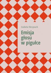 Emisja głosu wpigułce - Izabela Skrypuch - ebook