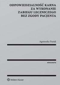 Odpowiedzialność karna za wykonanie zabiegu leczniczego bez zgody pacjenta - Agnieszka Fiutak - ebook
