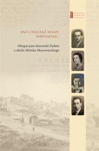 Sny chociaż mamy wspaniałe ... Okupacyjne dzienniki Żydów  z okolic Mińska Mazowieckiego