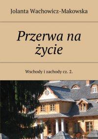 Wschody i zachody. Część II. Przerwa na życie - Jolanta Wachowicz-Makowska - ebook