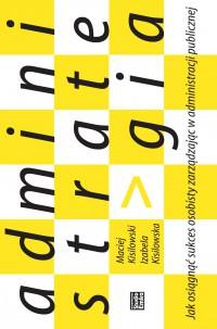 Administrategia. Jak osiągnąć sukces osobisty zarządzając w administracji publicznej - Maciej Kisilowski - ebook