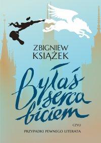 Byłaś serca biciem, czyli przypadki pewnego literata - Zbigniew Książek - ebook