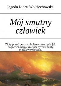 Mój smutny człowiek - Jagoda Ladra-Wojciechowska - ebook