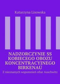 Nadzorczynie SS kobiecego obozu koncentracyjnego Birkenau - Katarzyna Lisowska - ebook
