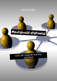 Mentalność etatowca, czyli jak rozgryźć biznesy sieciowe - Anita Zielke - ebook