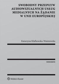 Swobodny przepływ audiowizualnych usług medialnych na żądanie w Unii Europejskiej - Katarzyna Klafkowska-Waśniowska - ebook