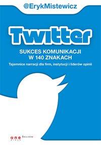 Twitter - sukces komunikacji w 140 znakach. Tajemnice narracji dla firm, instytucji i liderów opinii - Eryk Mistewicz - ebook