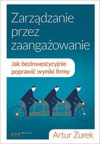 Zarządzanie przez zaangażowanie. Jak bezinwestycyjnie poprawić wyniki firmy - Artur Żurek - ebook