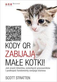 Kody QR zabijają małe kotki! Jak zrazić klientów, zniechęcić pracowników i podkopać fundamenty swojego biznesu - Scott Stratten - ebook