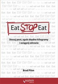 Eat Stop Eat. Stosuj post, zgub zbędne kilogramy i osiągnij zdrowie - Brad Pilon - ebook