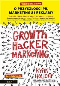 Growth Hacker Marketing. O przyszłości PR, marketingu i reklamy. Wydanie rozszerzone - Ryan Holiday - ebook