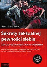 """Sekrety Seksualnej Pewności Siebie. Jak stać się pewnym siebie z kobietami - Marcin """"Adept"""" Szabelski - ebook"""