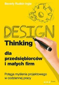 Design Thinking dla przedsiębiorców i małych firm. Potęga myślenia projektowego w codziennej pracy - Beverly Rudkin Ingle - ebook
